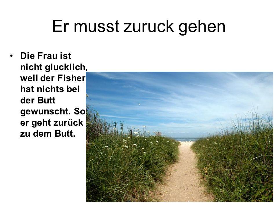 Der Erste Wunsch Manntje, Manntje, Timpe Te, Buttje, Buttje in der See, Myne Fru, de Ilsebill, Will nich so, as ik wol will. singt der Fischer und der Butt kommt zuruck.