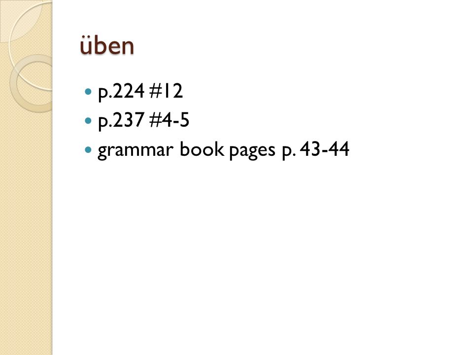 üben p.224 #12 p.237 #4-5 grammar book pages p