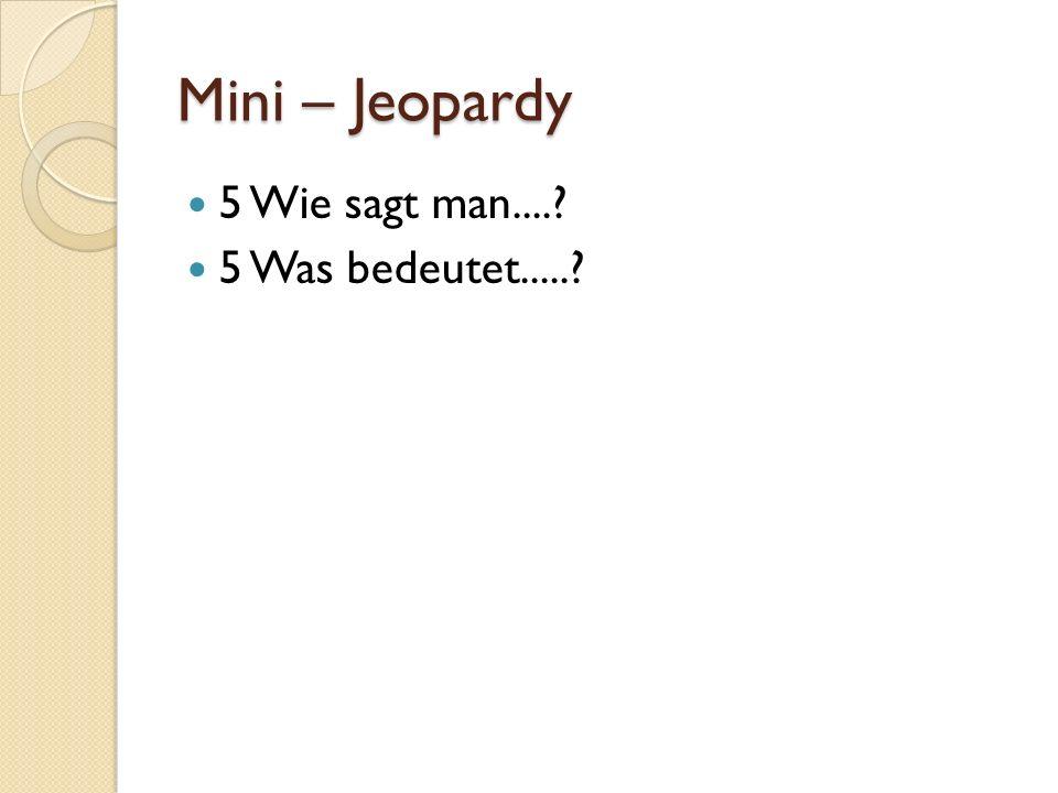 Mini – Jeopardy 5 Wie sagt man.... 5 Was bedeutet.....