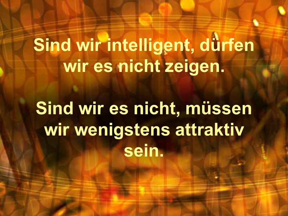 Sind wir intelligent, dürfen wir es nicht zeigen. Sind wir es nicht, müssen wir wenigstens attraktiv sein.