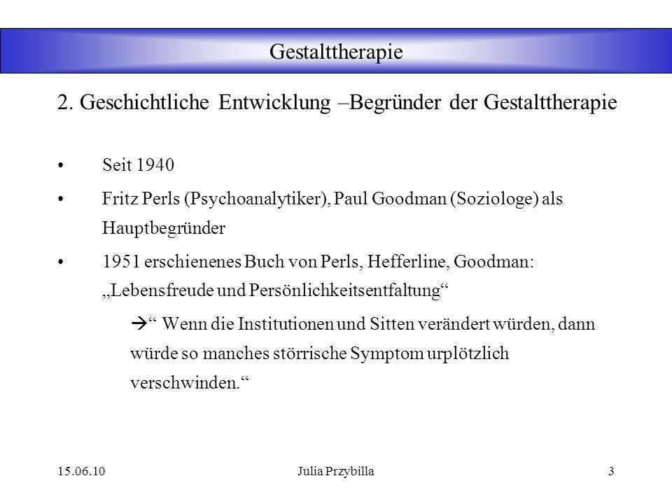 15.06.10Julia Przybilla2 Gestalttherapie Die Gestalttherapie steht in der Tradition der humanistischen Verfahren und basiert auf einem ganzheitlichen