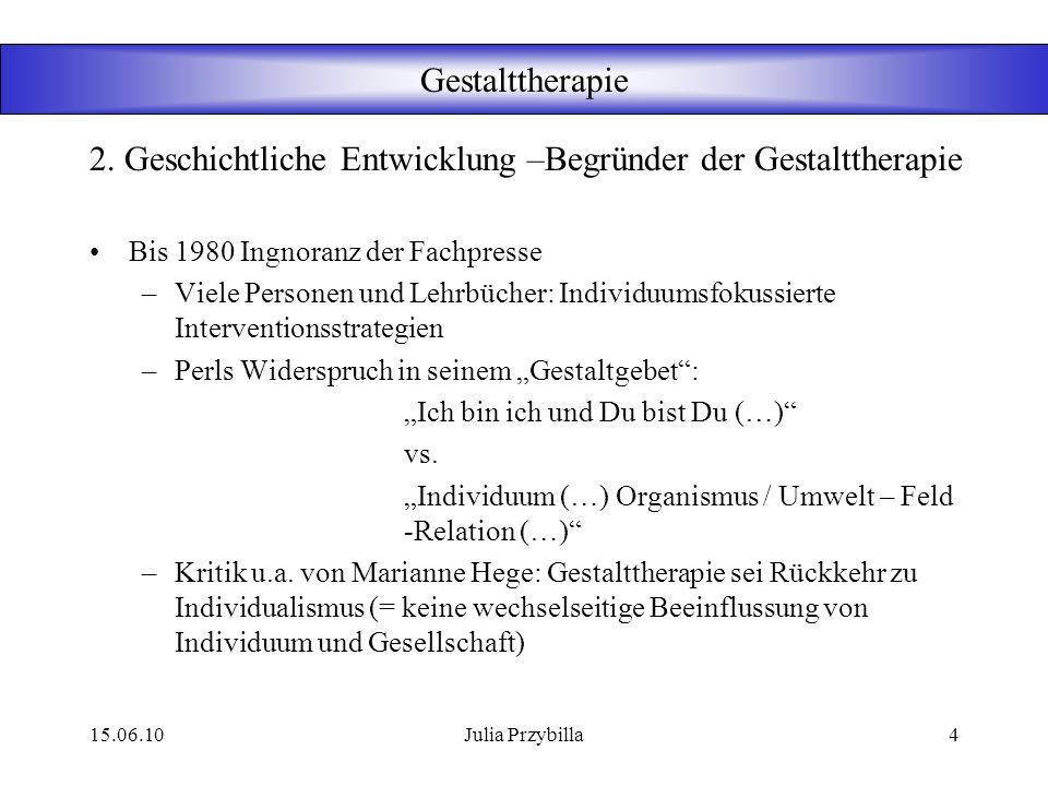 15.06.10Julia Przybilla3 Gestalttherapie Seit 1940 Fritz Perls (Psychoanalytiker), Paul Goodman (Soziologe) als Hauptbegründer 1951 erschienenes Buch