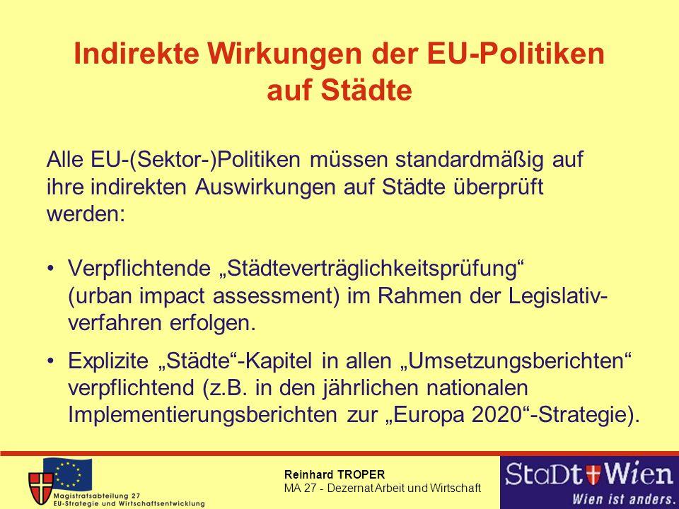 Reinhard TROPER MA 27 - Dezernat Arbeit und Wirtschaft Indirekte Wirkungen der EU-Politiken auf Städte Alle EU-(Sektor-)Politiken müssen standardmäßig auf ihre indirekten Auswirkungen auf Städte überprüft werden: Verpflichtende Städteverträglichkeitsprüfung (urban impact assessment) im Rahmen der Legislativ- verfahren erfolgen.
