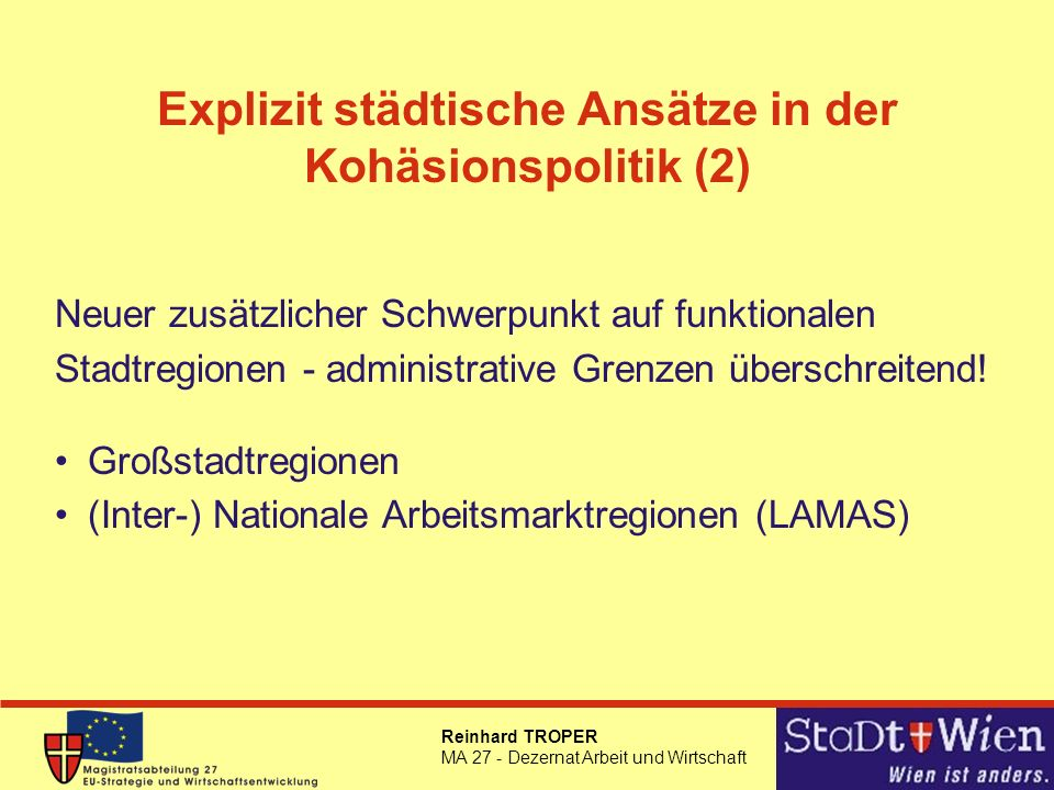 Reinhard TROPER MA 27 - Dezernat Arbeit und Wirtschaft Explizit städtische Ansätze in der Kohäsionspolitik (2) Neuer zusätzlicher Schwerpunkt auf funktionalen Stadtregionen - administrative Grenzen überschreitend.