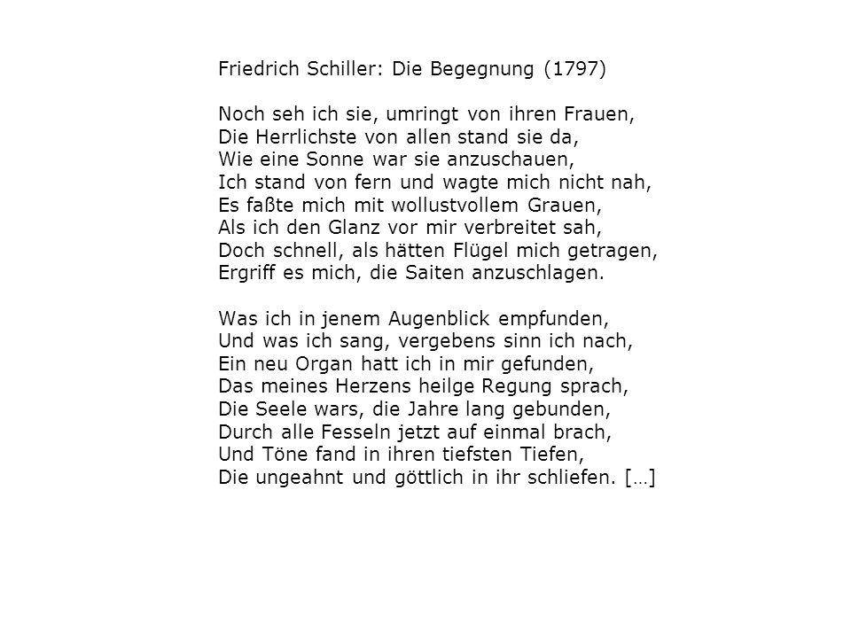 Friedrich Schiller: Die Begegnung (1797) Noch seh ich sie, umringt von ihren Frauen, Die Herrlichste von allen stand sie da, Wie eine Sonne war sie anzuschauen, Ich stand von fern und wagte mich nicht nah, Es faßte mich mit wollustvollem Grauen, Als ich den Glanz vor mir verbreitet sah, Doch schnell, als hätten Flügel mich getragen, Ergriff es mich, die Saiten anzuschlagen.