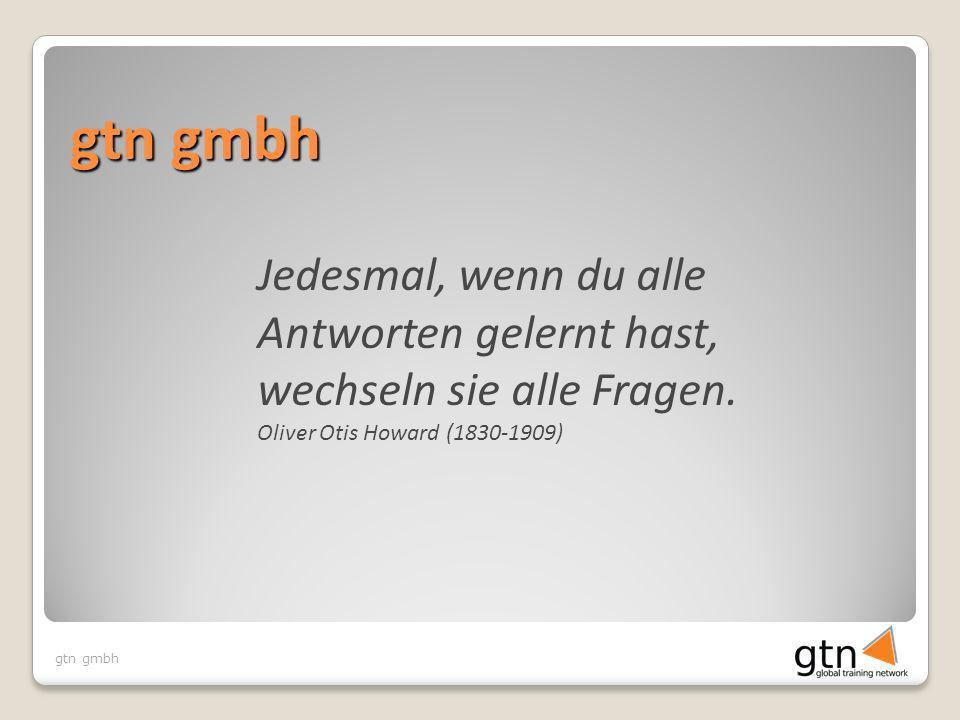 gtn gmbh Jedesmal, wenn du alle Antworten gelernt hast, wechseln sie alle Fragen. Oliver Otis Howard (1830-1909)