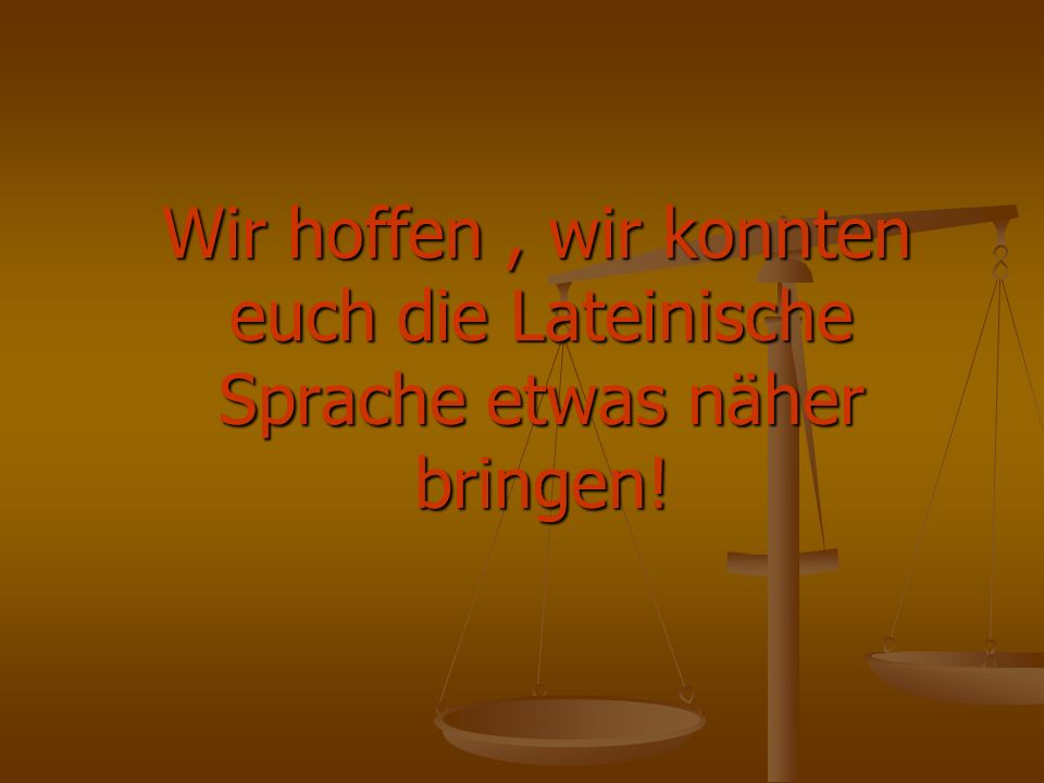 Wir hoffen, wir konnten euch die Lateinische Sprache etwas näher bringen! Wir hoffen, wir konnten euch die Lateinische Sprache etwas näher bringen!