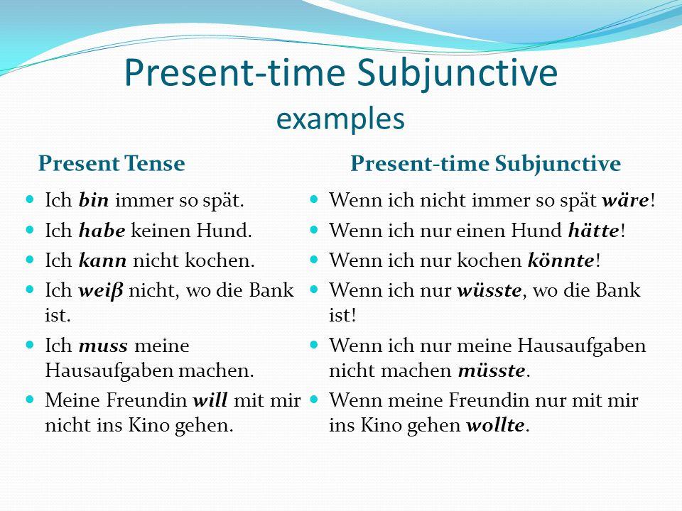 Present-time Subjunctive examples Present Tense Present-time Subjunctive Ich bin immer so spät. Ich habe keinen Hund. Ich kann nicht kochen. Ich weiβ