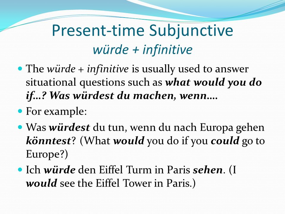 Present-time Subjunctive würde + infinitive The würde + infinitive is usually used to answer situational questions such as what would you do if…? Was