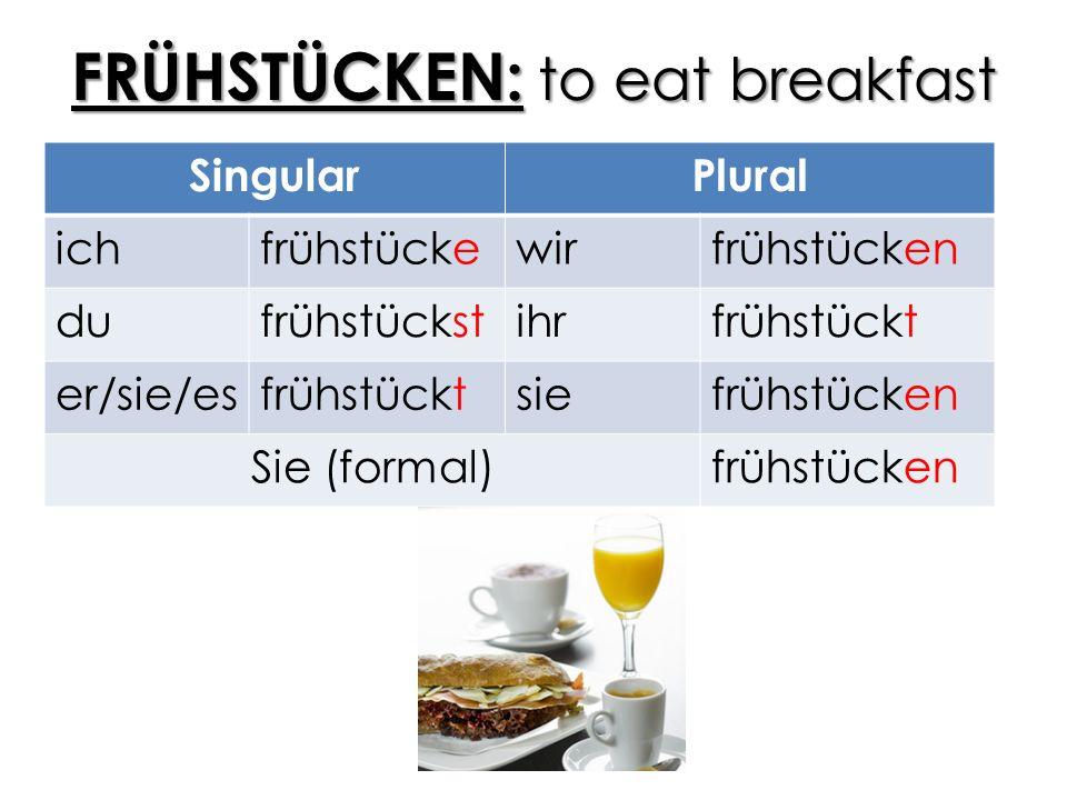 FRÜHSTÜCKEN: to eat breakfast SingularPlural ichfrühstückewirfrühstücken dufrühstückstihrfrühstückt er/sie/esfrühstücktsiefrühstücken Sie (formal)frühstücken