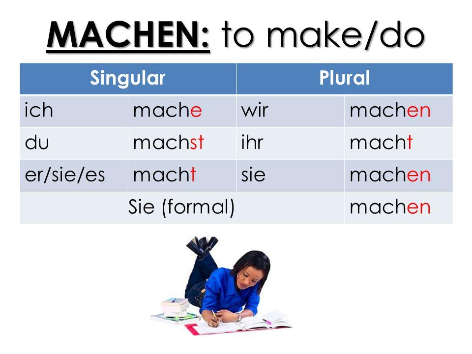 MACHEN: to make/do SingularPlural ichmachewirmachen dumachstihrmacht er/sie/esmachtsiemachen Sie (formal)machen