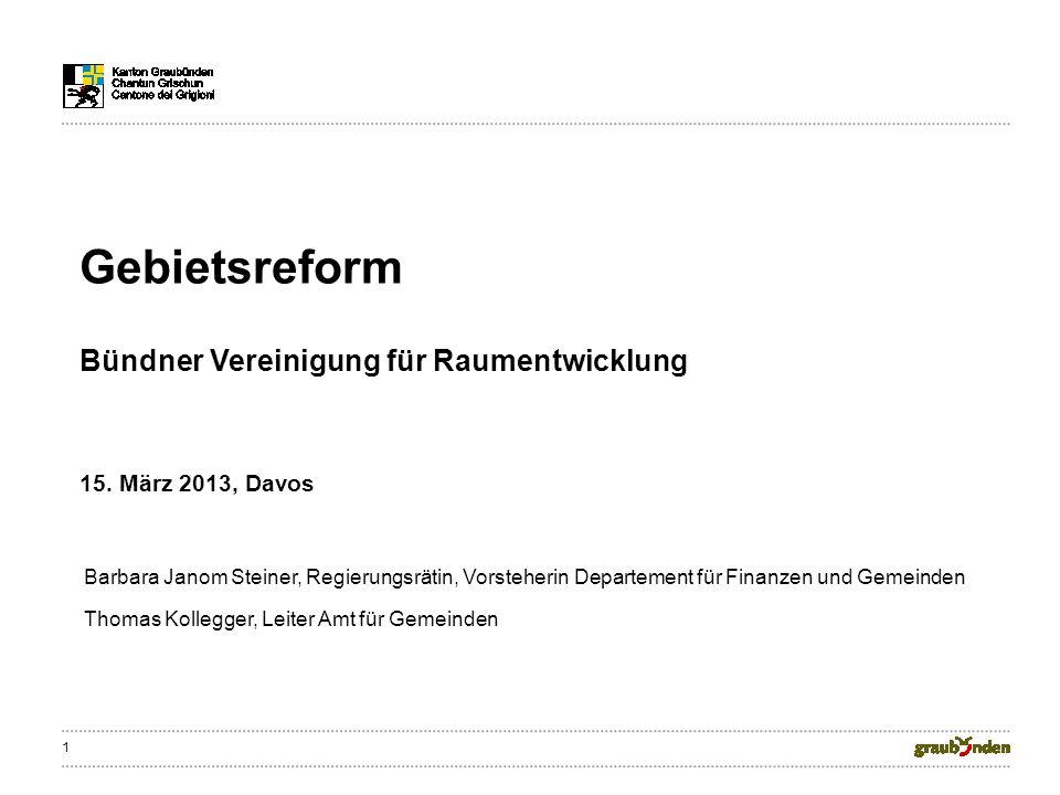 1 Gebietsreform Bündner Vereinigung für Raumentwicklung 15. März 2013, Davos Barbara Janom Steiner, Regierungsrätin, Vorsteherin Departement für Finan