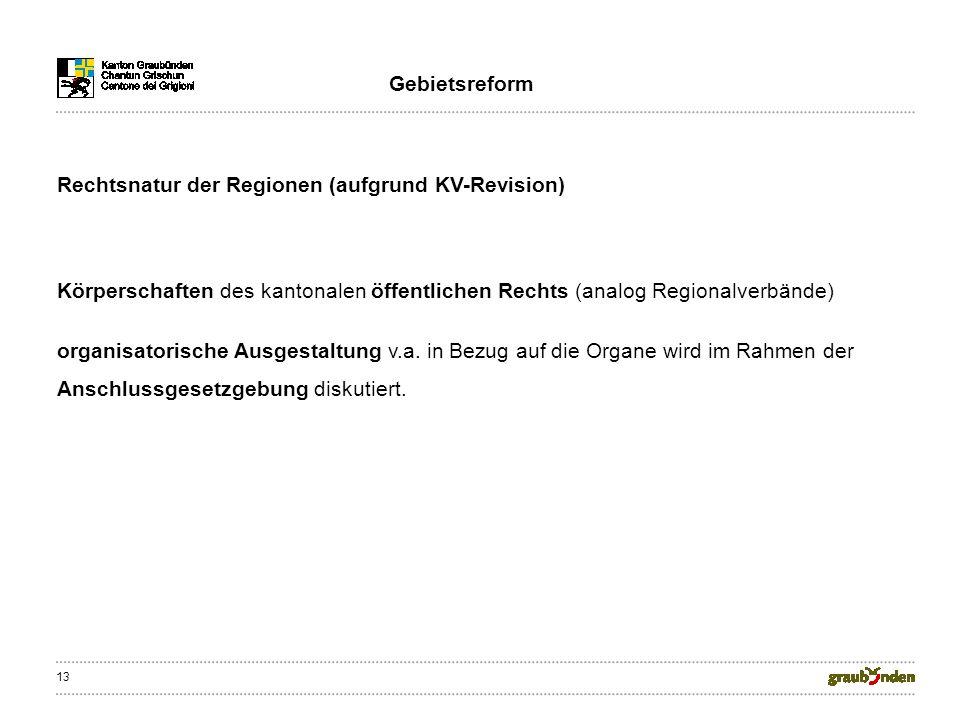 13 Rechtsnatur der Regionen (aufgrund KV-Revision) Körperschaften des kantonalen öffentlichen Rechts (analog Regionalverbände) organisatorische Ausges