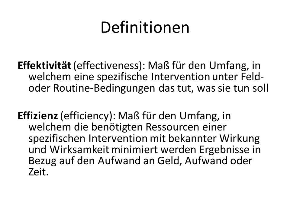 Definitionen Effektivität (effectiveness): Maß für den Umfang, in welchem eine spezifische Intervention unter Feld- oder Routine-Bedingungen das tut, was sie tun soll Effizienz (efficiency): Maß für den Umfang, in welchem die benötigten Ressourcen einer spezifischen Intervention mit bekannter Wirkung und Wirksamkeit minimiert werden Ergebnisse in Bezug auf den Aufwand an Geld, Aufwand oder Zeit.