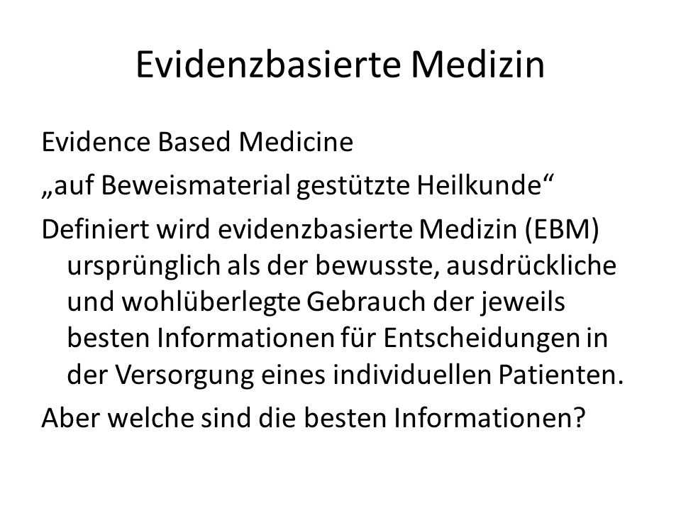 Evidenzbasierte Medizin Evidence Based Medicine auf Beweismaterial gestützte Heilkunde Definiert wird evidenzbasierte Medizin (EBM) ursprünglich als der bewusste, ausdrückliche und wohlüberlegte Gebrauch der jeweils besten Informationen für Entscheidungen in der Versorgung eines individuellen Patienten.