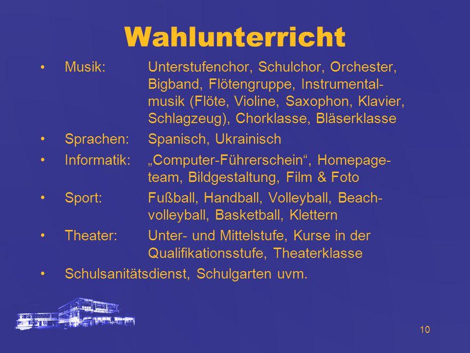10 Wahlunterricht Musik:Unterstufenchor, Schulchor, Orchester, Bigband, Flötengruppe, Instrumental- musik (Flöte, Violine, Saxophon, Klavier, Schlagze