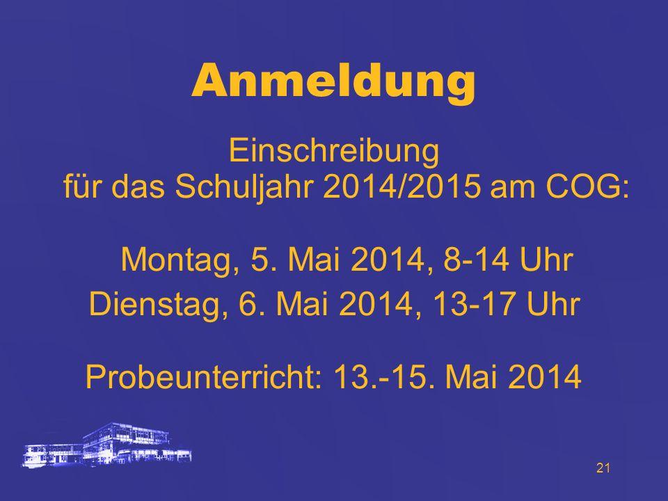 21 Anmeldung Einschreibung für das Schuljahr 2014/2015 am COG: Montag, 5. Mai 2014, 8-14 Uhr Dienstag, 6. Mai 2014, 13-17 Uhr Probeunterricht: 13.-15.