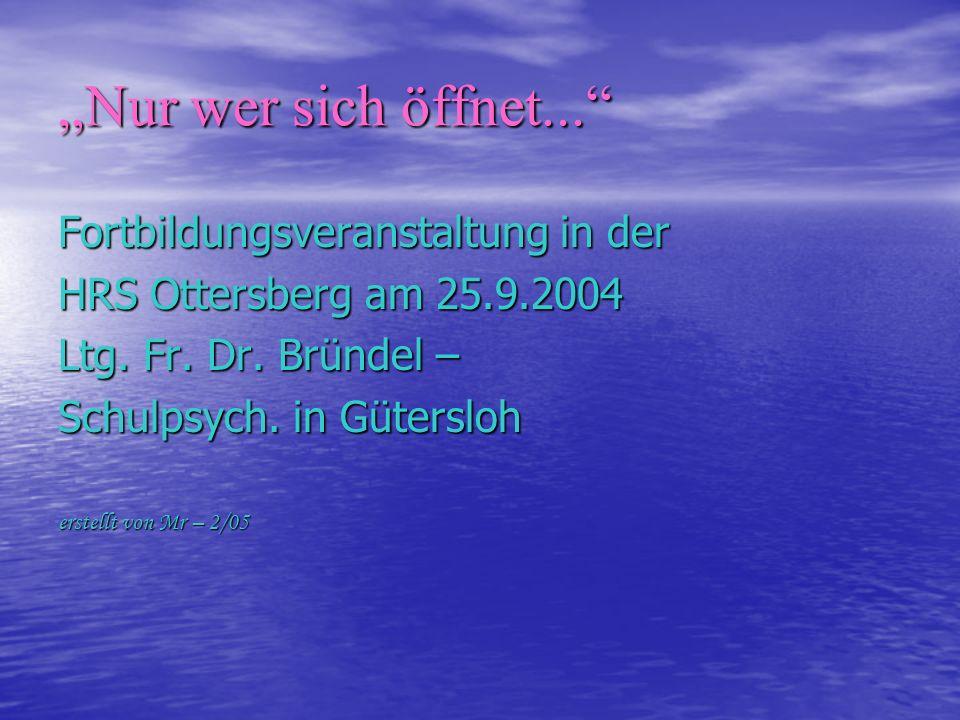 Nur wer sich öffnet... Fortbildungsveranstaltung in der HRS Ottersberg am 25.9.2004 Ltg. Fr. Dr. Bründel – Schulpsych. in Gütersloh erstellt von Mr –
