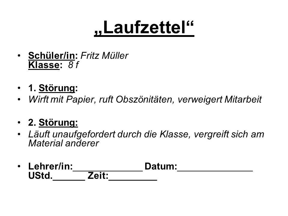 Laufzettel Schüler/in: Fritz Müller Klasse: 8 f 1. Störung: Wirft mit Papier, ruft Obszönitäten, verweigert Mitarbeit 2. Störung: Läuft unaufgefordert