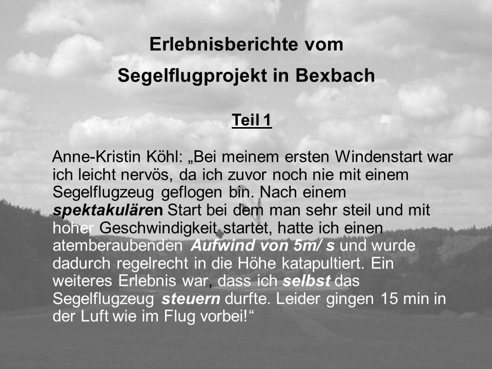 Erlebnisberichte vom Segelflugprojekt in Bexbach Anne-Kristin Köhl: Bei meinem ersten Windenstart war ich leicht nervös, da ich zuvor noch nie mit ein