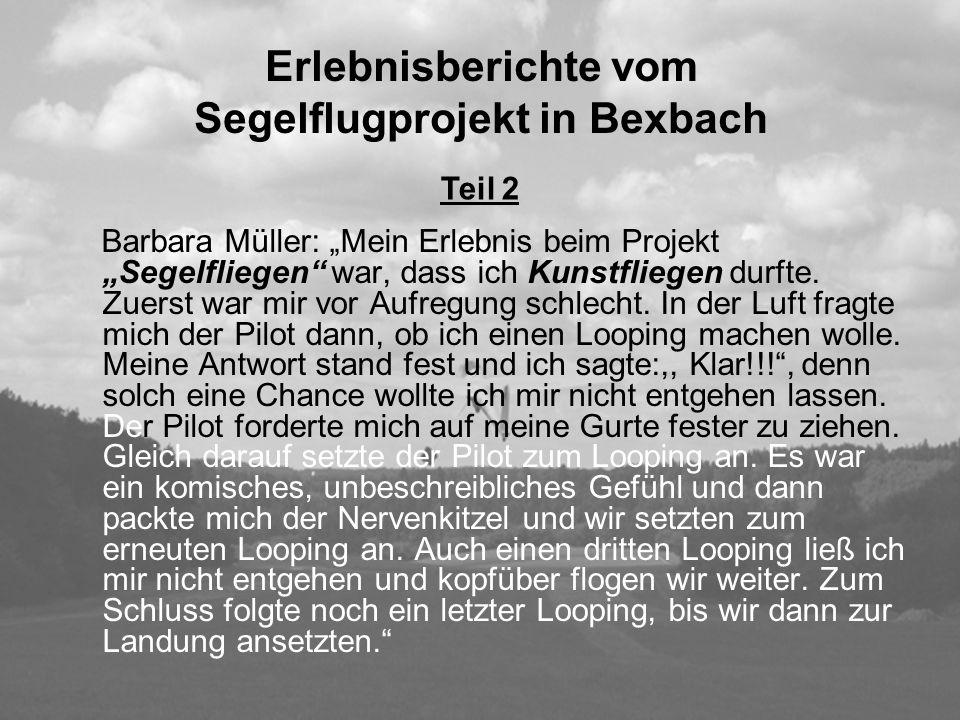 Erlebnisberichte vom Segelflugprojekt in Bexbach Barbara Müller: Mein Erlebnis beim Projekt Segelfliegen war, dass ich Kunstfliegen durfte. Zuerst war