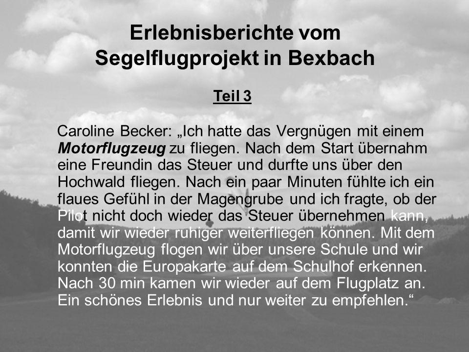 Erlebnisberichte vom Segelflugprojekt in Bexbach Caroline Becker: Ich hatte das Vergnügen mit einem Motorflugzeug zu fliegen. Nach dem Start übernahm