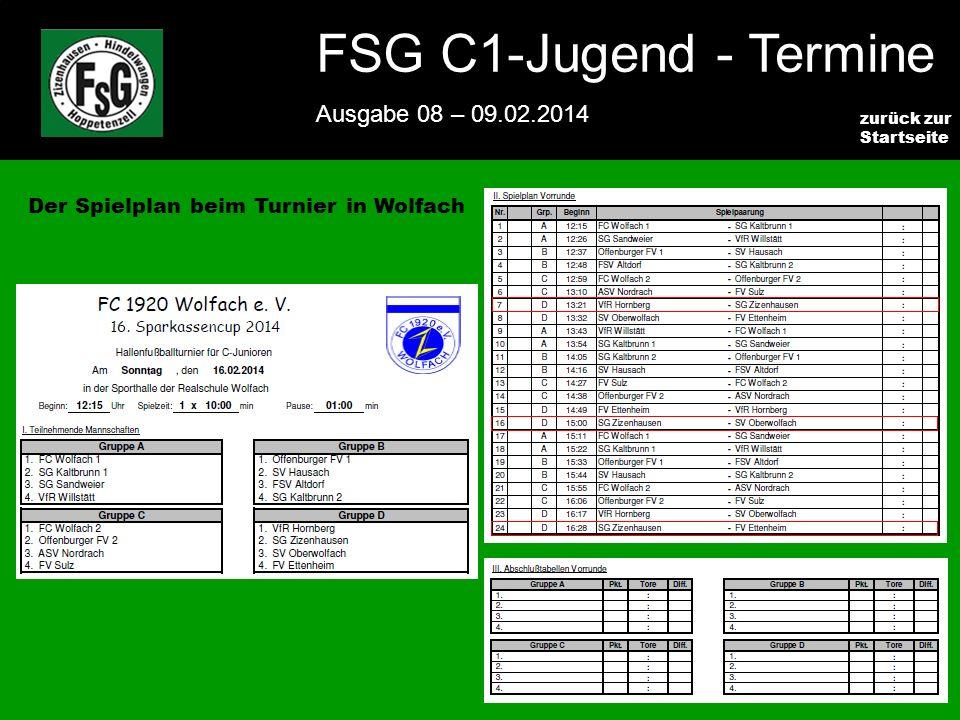 FSG E-Jugend - NEWS Ausgabe 4 – 28.11.2009 6 zurück zur Startseite FSG C1-Jugend - Termine Ausgabe 08 – 09.02.2014 6 Der Spielplan beim Turnier in Wolfach