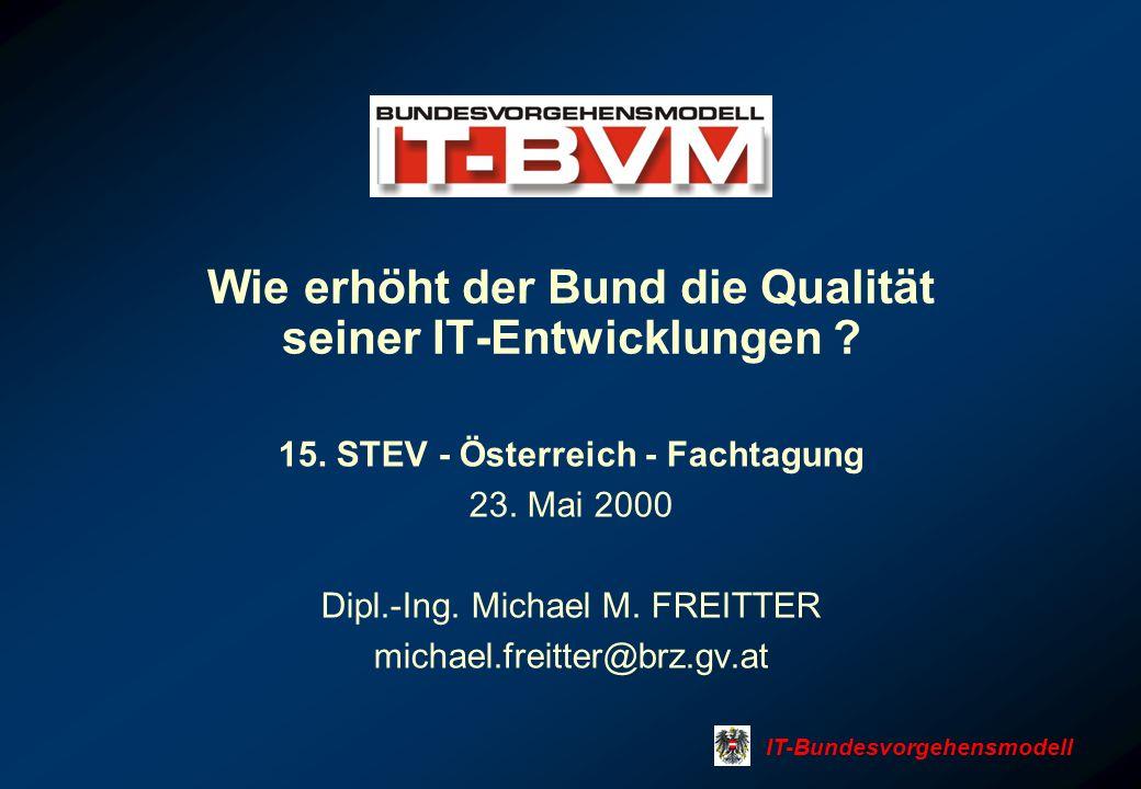 Wie erhöht der Bund die Qualität seiner IT-Entwicklungen ? 15. STEV - Österreich - Fachtagung 23. Mai 2000 Dipl.-Ing. Michael M. FREITTER michael.frei