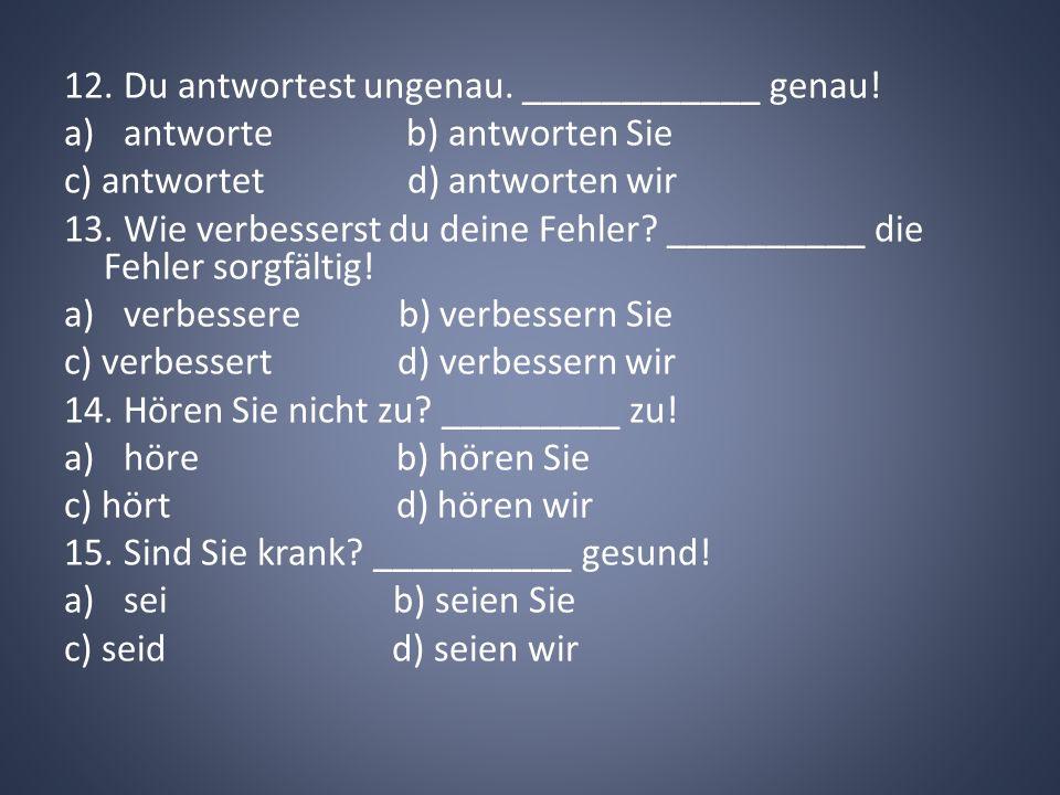 12. Du antwortest ungenau. ____________ genau! a)antworte b) antworten Sie c) antwortet d) antworten wir 13. Wie verbesserst du deine Fehler? ________