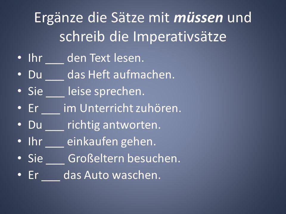 Ergänze die Sätze mit müssen und schreib die Imperativsätze Ihr ___ den Text lesen. Du ___ das Heft aufmachen. Sie ___ leise sprechen. Er ___ im Unter