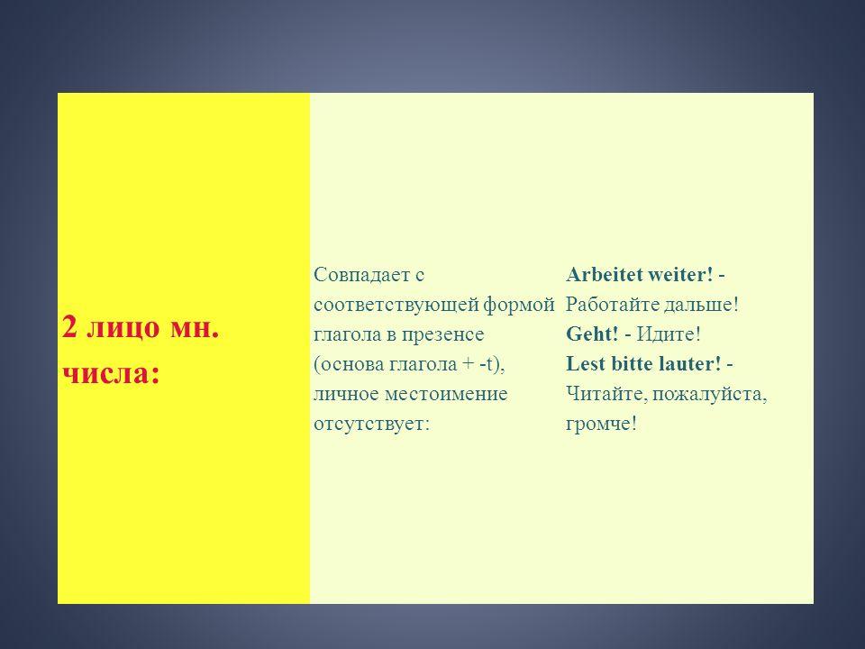 2 лицо мн. числа: Совпадает с соответствующей формой глагола в презенсе (основа глагола + -t), личное местоимение отсутствует: Arbeitet weiter! - Рабо