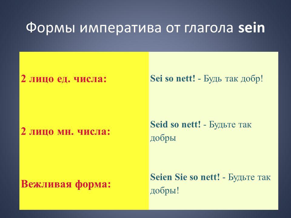 Формы императива от глагола sein 2 лицо ед. числа: Sei so nett! - Будь так добр! 2 лицо мн. числа: Seid so nett! - Будьте так добры Вежливая форма: Se