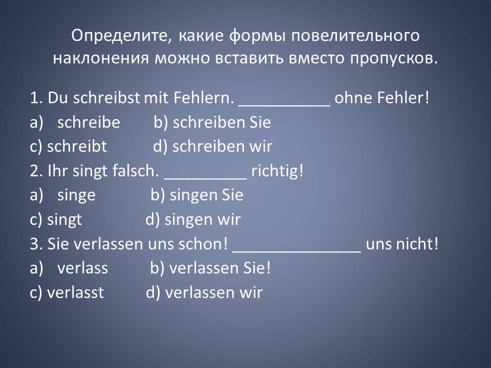 Определите, какие формы повелительного наклонения можно вставить вместо пропусков. 1. Du schreibst mit Fehlern. __________ ohne Fehler! a)schreibe b)