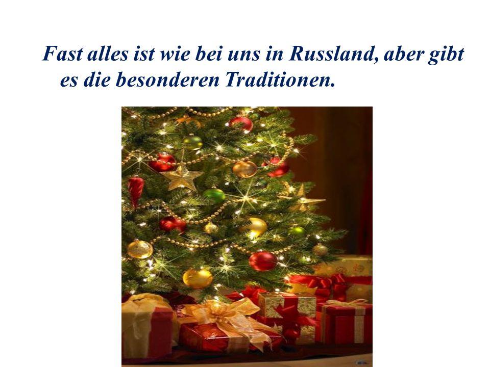 Fast alles ist wie bei uns in Russland, aber gibt es die besonderen Traditionen.