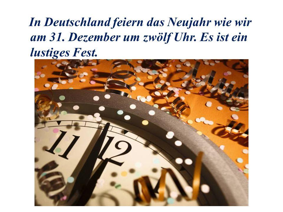 In Deutschland feiern das Neujahr wie wir am 31. Dezember um zwölf Uhr. Es ist ein lustiges Fest.