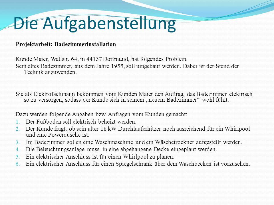 Die Aufgabenstellung Projektarbeit: Badezimmerinstallation Kunde Maier, Wallstr. 64, in 44137 Dortmund, hat folgendes Problem. Sein altes Badezimmer,