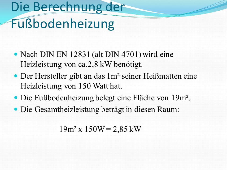 Die Berechnung der Fußbodenheizung Nach DIN EN 12831 (alt DIN 4701) wird eine Heizleistung von ca.2,8 kW benötigt. Der Hersteller gibt an das 1m² sein