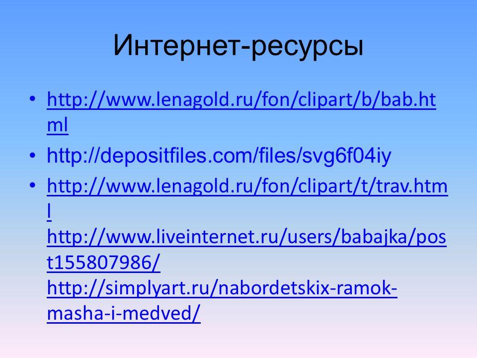 Интернет-ресурсы http://www.lenagold.ru/fon/clipart/b/bab.ht ml http://www.lenagold.ru/fon/clipart/b/bab.ht ml http://depositfiles.com/files/svg6f04iy http://www.lenagold.ru/fon/clipart/t/trav.htm l http://www.liveinternet.ru/users/babajka/pos t155807986/ http://simplyart.ru/nabordetskix-ramok- masha-i-medved/ http://www.lenagold.ru/fon/clipart/t/trav.htm l http://www.liveinternet.ru/users/babajka/pos t155807986/ http://simplyart.ru/nabordetskix-ramok- masha-i-medved/