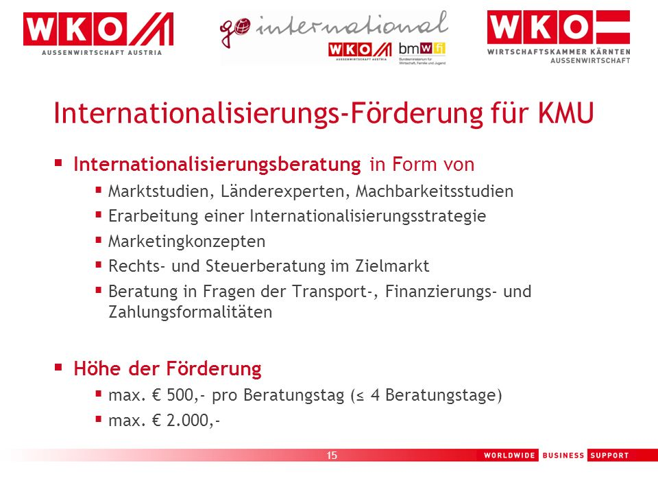 15 Internationalisierungs-Förderung für KMU Internationalisierungsberatung in Form von Marktstudien, Länderexperten, Machbarkeitsstudien Erarbeitung e