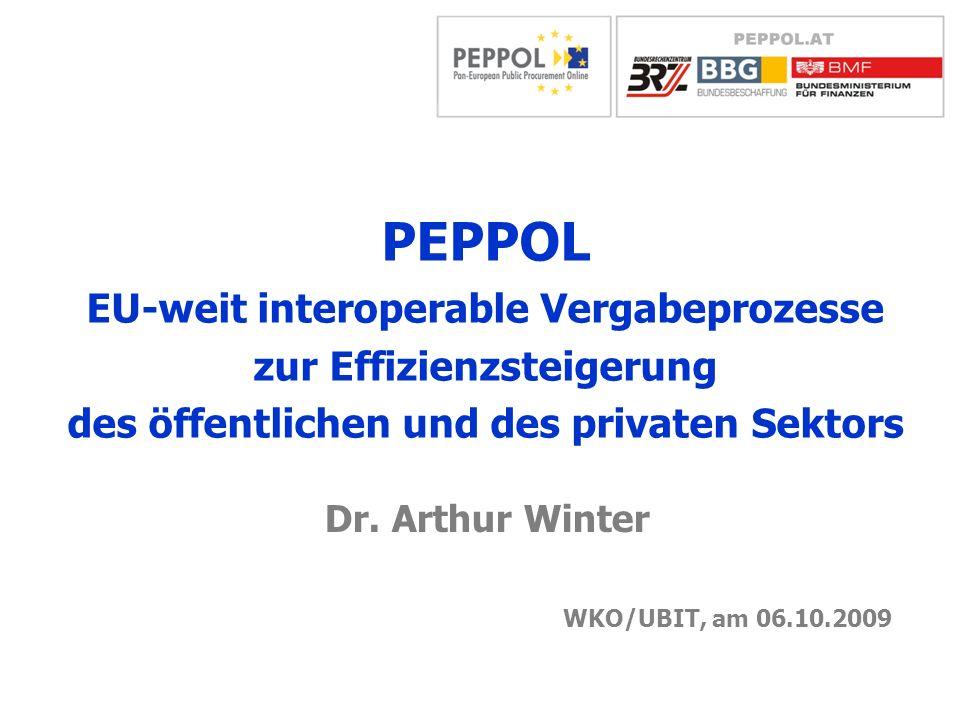 WKO/UBIT, am 06.10.2009 Dr. Arthur Winter PEPPOL EU-weit interoperable Vergabeprozesse zur Effizienzsteigerung des öffentlichen und des privaten Sekto