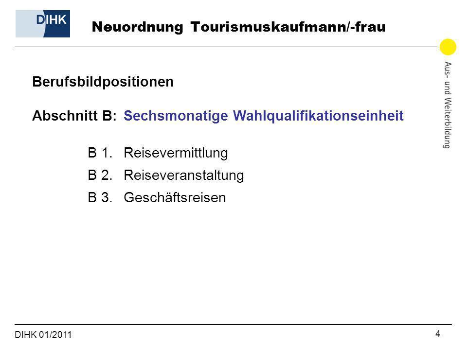DIHK 01/2011 4 Berufsbildpositionen Abschnitt B: Sechsmonatige Wahlqualifikationseinheit B 1. Reisevermittlung B 2. Reiseveranstaltung B 3. Geschäftsr