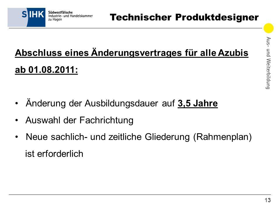 13 Technischer Produktdesigner Abschluss eines Änderungsvertrages für alle Azubis ab 01.08.2011: Änderung der Ausbildungsdauer auf 3,5 Jahre Auswahl d