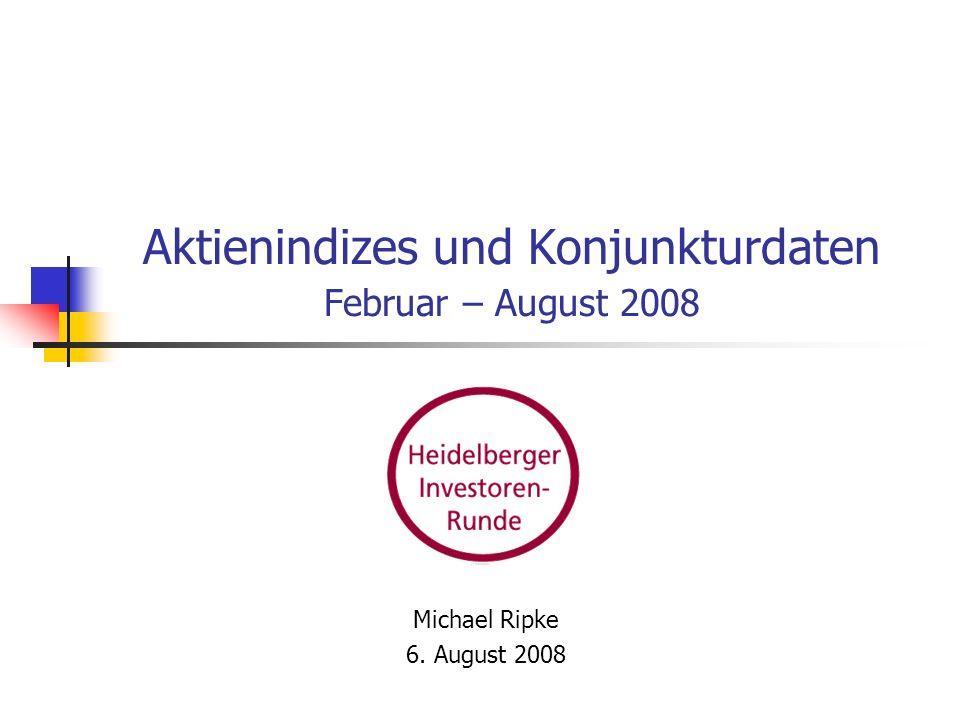 Aktienindizes und Konjunkturdaten Februar – August 2008 Michael Ripke 6. August 2008