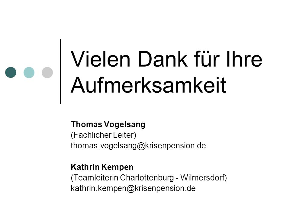 Vielen Dank für Ihre Aufmerksamkeit Thomas Vogelsang (Fachlicher Leiter) thomas.vogelsang@krisenpension.de Kathrin Kempen (Teamleiterin Charlottenburg - Wilmersdorf) kathrin.kempen@krisenpension.de
