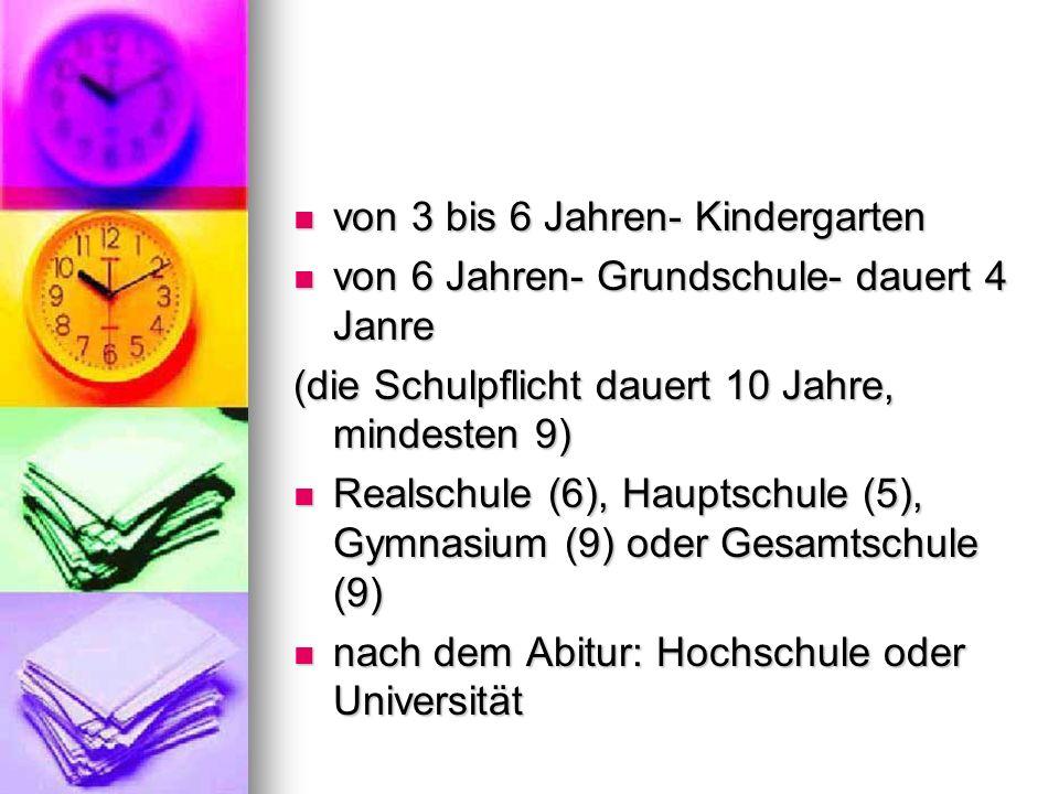 von 3 bis 6 Jahren- Kindergarten von 3 bis 6 Jahren- Kindergarten von 6 Jahren- Grundschule- dauert 4 Janre von 6 Jahren- Grundschule- dauert 4 Janre (die Schulpflicht dauert 10 Jahre, mindesten 9) Realschule (6), Hauptschule (5), Gymnasium (9) oder Gesamtschule (9) Realschule (6), Hauptschule (5), Gymnasium (9) oder Gesamtschule (9) nach dem Abitur: Hochschule oder Universität nach dem Abitur: Hochschule oder Universität