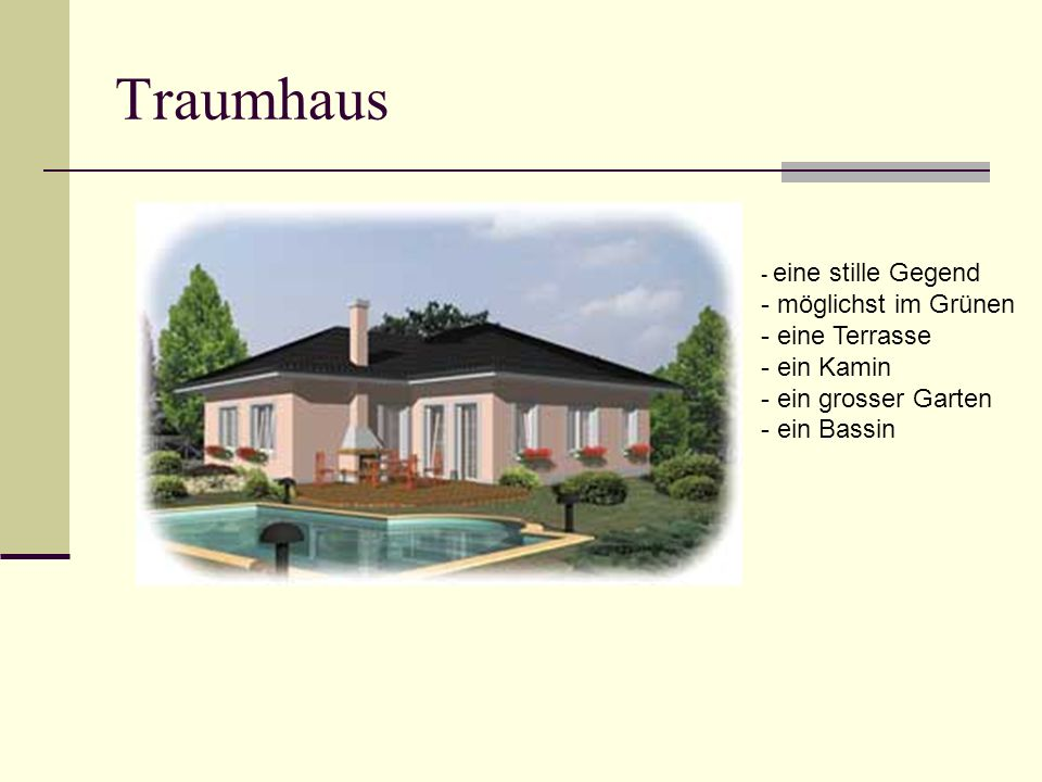 Traumhaus - eine stille Gegend - möglichst im Grünen - eine Terrasse - ein Kamin - ein grosser Garten - ein Bassin