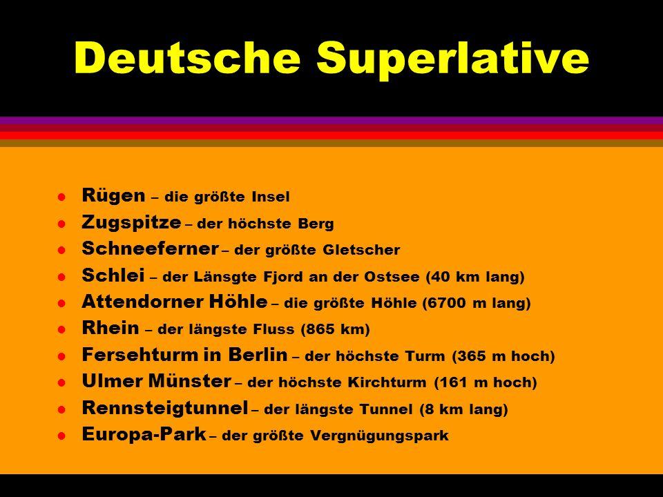 Deutsche Superlative l Rügen – die größte Insel l Zugspitze – der höchste Berg l Schneeferner – der größte Gletscher l Schlei – der Länsgte Fjord an der Ostsee (40 km lang) l Attendorner Höhle – die größte Höhle (6700 m lang) l Rhein – der längste Fluss (865 km) l Fersehturm in Berlin – der höchste Turm (365 m hoch) l Ulmer Münster – der höchste Kirchturm (161 m hoch) l Rennsteigtunnel – der längste Tunnel (8 km lang) l Europa-Park – der größte Vergnügungspark