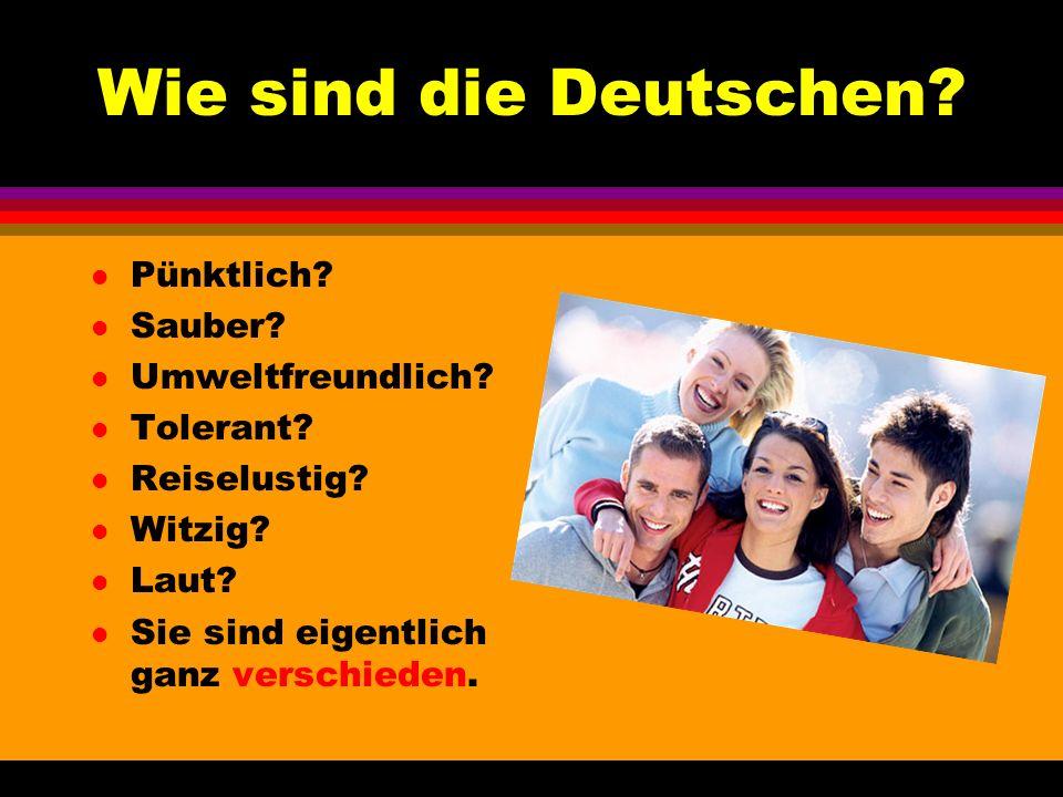 Wie sind die Deutschen? l Pünktlich? l Sauber? l Umweltfreundlich? l Tolerant? l Reiselustig? l Witzig? l Laut? l Sie sind eigentlich ganz verschieden