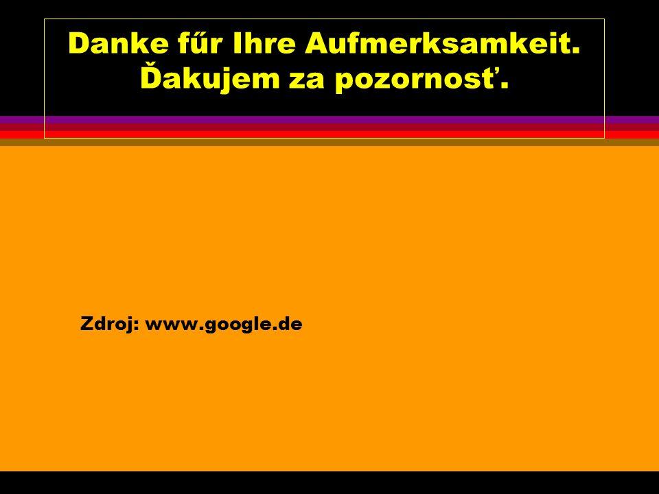Danke fűr Ihre Aufmerksamkeit. Ďakujem za pozornosť. Zdroj: www.google.de