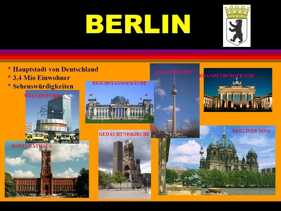 BERLIN * Hauptstadt von Deutschland * 3,4 Mio Einwohner * Sehenswürdigkeiten WELTZEITUHR FERNSEHTURM BRANDENBURGER TOR ROTES RATHAUS GEDÄCHTNISKIRCHE